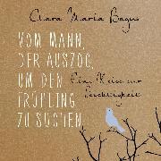 Cover-Bild zu Vom Mann, der auszog, um den Frühling zu suchen (Audio Download) von Bagus, Clara Maria