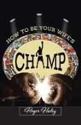 Cover-Bild zu Haley, Roger: How to Be Your Wife's CHAMP (eBook)