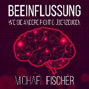 Cover-Bild zu Fischer, Michael: Beeinflussung - Wie sie andere richtig überzeugen (Ungekürzt) (Audio Download)