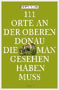 Cover-Bild zu 111 Orte an der oberen Donau, die man gesehen haben muss (eBook) von Ulmer, Erwin