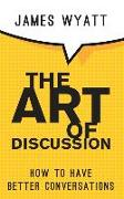 Cover-Bild zu Wyatt, James: The Art of Discussion: How To Have Better Conversations