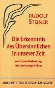 Cover-Bild zu Steiner, Rudolf: Die Erkenntnis des Übersinnlichen in unserer Zeit und deren Bedeutung für das heutige Leben