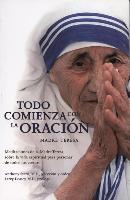 Cover-Bild zu Dossey, Larry (Ausw.): Todo Comienza Con la Oracion: Meditaciones de la Madre Teresa Sobre la Vida Espiritual Para Personas de Todos los Credos = Everything Begins with Pray