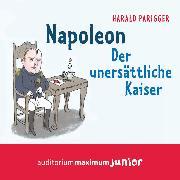 Cover-Bild zu Parigger, Harald: Napoleon - Der unersättliche Kaiser (Ungekürzt) (Audio Download)