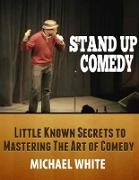 Cover-Bild zu Stand Up Comedy: Little Known Secrets to Mastering the Art of Comedy (eBook) von White, Michael