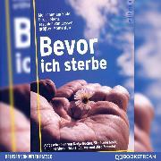 Cover-Bild zu Salomon, Bernhard: Bevor ich sterbe - Menschen am Ende ihres Lebens erzählen von dessen größten Momenten (Ungekürzt) (Audio Download)
