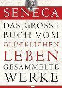 Cover-Bild zu Das große Buch vom glücklichen Leben - Gesammelte Werke (eBook) von Seneca