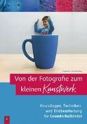 Cover-Bild zu Von der Fotografie zum kleinen Kunstwerk - Grundlagen, Techniken und Bildbearbeitung für Grundschulkinder von Cech-Wenning, Stephanie
