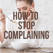 Cover-Bild zu Pavlina, Steve: How to Stop Complaining (Audio Download)