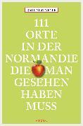 Cover-Bild zu 111 Orte in der Normandie, die man gesehen haben muss (eBook) von Nestmeyer, Ralf