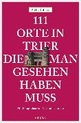 Cover-Bild zu 111 Orte in Trier, die man gesehen haben muss (eBook) von Bieg, Peter