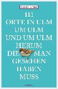 Cover-Bild zu 111 Orte in Ulm um Ulm und um Ulm herum, die man gesehen haben muss (eBook) von Ulmer, Erwin
