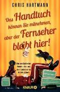 Cover-Bild zu Hartmann, Chris: Das Handtuch können Sie mitnehmen, aber der Fernseher bleibt hier! (eBook)