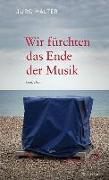 Cover-Bild zu Halter, Jürg: Wir fürchten das Ende der Musik