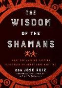 Cover-Bild zu Wisdom of the Shamans: What the Ancient Masters Can Teach Us about Love and Life von Ruiz, Don Jose