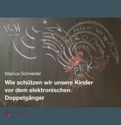 Cover-Bild zu Wie schützen wir unsere Kinder vor dem elektronischen Doppelgänger von Schneider, Marcus
