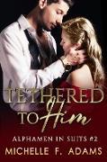 Cover-Bild zu Tethered to Him (Alphamen in Suits, #2) (eBook) von Adams, Michelle F.