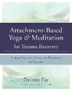 Cover-Bild zu Fay, Deirdre: Attachment-Based Yoga & Meditation for Trauma Recovery: Simple, Safe, and Effective Practices for Therapy
