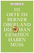 Cover-Bild zu 111 Orte im Berner Oberland, die man gesehen haben muss von Tanner, Regula