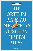 Cover-Bild zu 111 Orte im Aargau, die man gesehen haben muss (eBook) von Kahi, Ursula
