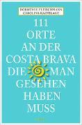 Cover-Bild zu 111 Orte an der Costa Brava, die man gesehen haben muss von Fleischmann, Dorothee