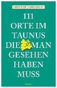 Cover-Bild zu 111 Orte im Taunus, die man gesehen haben muss von Fleischmann, Dorothee
