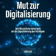 Cover-Bild zu Mut zur Digitalisierung. Das Menschliche bleibt auch bei der Digitalisierung das Wichtigste (Audio Download) von Karl, Edith