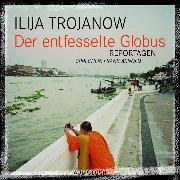 Cover-Bild zu Der entfesselte Globus (Audio Download) von Trojanow, Ilija
