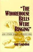 Cover-Bild zu The Whorehouse Bells Were Ringing and Other Songs Cowboys Sing von Logsdon, Guy (Hrsg.)
