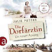 Cover-Bild zu Die Dorfärztin - Ein neuer Anfang - Eine Frau geht ihren Weg, (Ungekürzt) (Audio Download) von Peters, Julie