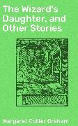 Cover-Bild zu The Wizard's Daughter, and Other Stories (eBook) von Graham, Margaret Collier