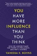 Cover-Bild zu You Have More Influence Than You Think: How We Underestimate Our Power of Persuasion, and Why It Matters (eBook) von Bohns, Vanessa
