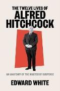 Cover-Bild zu The Twelve Lives of Alfred Hitchcock: An Anatomy of the Master of Suspense (eBook) von White, Edward