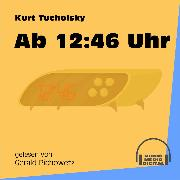 Cover-Bild zu Tucholsky, Kurt: Ab 12:46 Uhr (Ungekürzt) (Audio Download)
