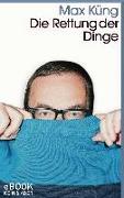 Cover-Bild zu Küng, Max: Die Rettung der Dinge (eBook)