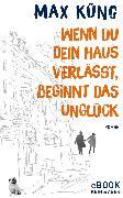 Cover-Bild zu Küng, Max: Wenn du dein Haus verlässt, beginnt das Unglück (eBook)