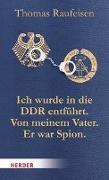 Cover-Bild zu Raufeisen, Thomas: Ich wurde in die DDR entführt. Von meinem Vater. Er war Spion