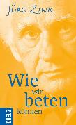 Cover-Bild zu Zink, Jörg: Wie wir beten können (eBook)