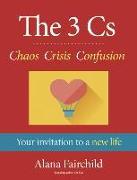 Cover-Bild zu The 3 CS: Chaos Crisis Confusion: Your Invitation to a New Life von Fairchild, Alana