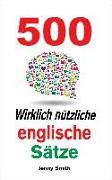 Cover-Bild zu 500 Wirklich nützliche englische Sätze: Bewegen Sie sich ganz natürlich vom mittleren zum fortgeschrittenen Niveau. (150 Wirklich Nützliche Englische Sätze, #4) (eBook) von Smith, Jenny