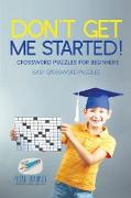 Cover-Bild zu Don't Get Me Started! | Crossword Puzzles for Beginners | Easy Crossword Puzzles von Puzzle Therapist