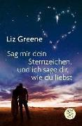 Cover-Bild zu Sage mir dein Sternzeichen, und ich sage dir, wie du liebst von Greene, Liz