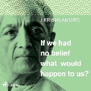 Cover-Bild zu Krishnamurti, Jiddu: If we had no belief what would happen to us? (Audio Download)