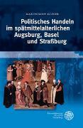 Cover-Bild zu Politisches Handeln im spätmittelalterlichen Augsburg, Basel und Strassburg von Gloor, Maximilian