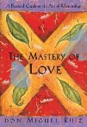 Cover-Bild zu Ruiz, Don Miguel: The Mastery of Love: A Practical Guide to the Art of Relationship