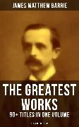 Cover-Bild zu Barrie, James Matthew: The Greatest Works of J. M. Barrie: 90+ Titles in One Volume (Illustrated Edition) (eBook)