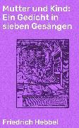 Cover-Bild zu Hebbel, Friedrich: Mutter und Kind: Ein Gedicht in sieben Gesängen (eBook)