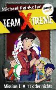 Cover-Bild zu Peinkofer, Michael: TEAM X-TREME - Mission 1: Alles oder nichts (eBook)
