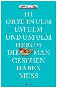 Cover-Bild zu 111 Orte in Ulm um Ulm und um Ulm herum, die man gesehen haben muss von Ulmer, Erwin