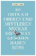 Cover-Bild zu 111 Orte am oberen und mittleren Neckar, die man gesehen haben muss von Ulmer, Erwin